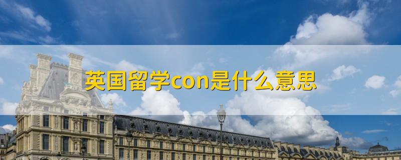 英国留学con是什么意思