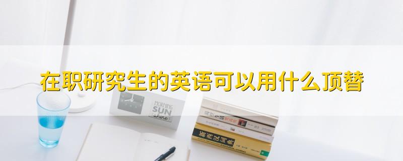 在职研究生的英语可以用什么顶替