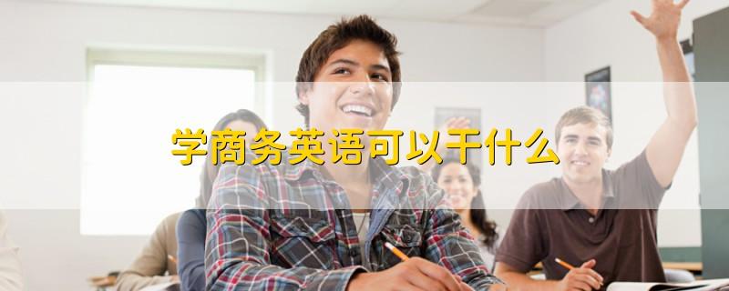 学商务英语可以干什么