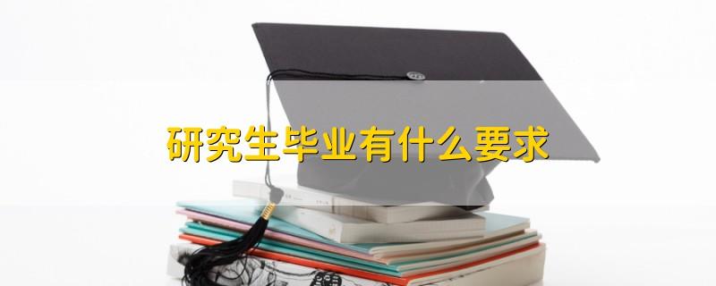 研究生毕业有什么要求