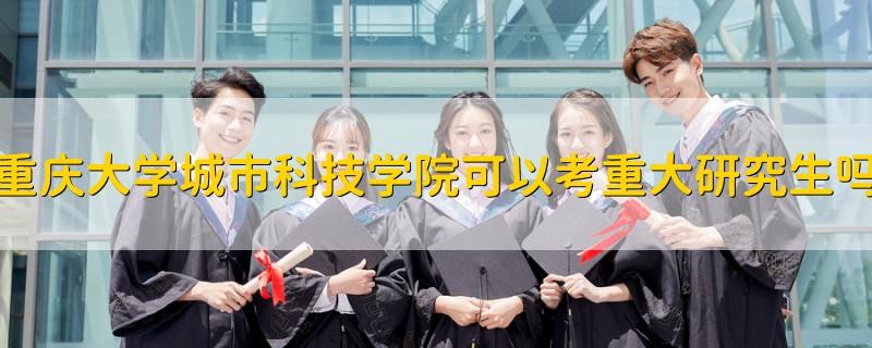 重庆大学城市科技学院可以考重大研究生吗