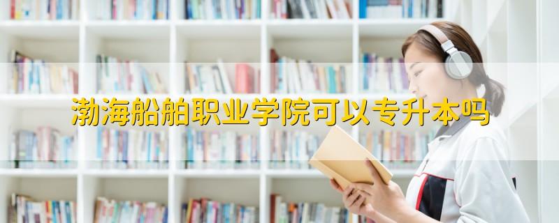 渤海船舶职业学院可以专升本吗