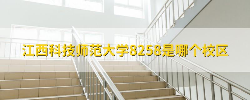 江西科技师范大学8258是哪个校区