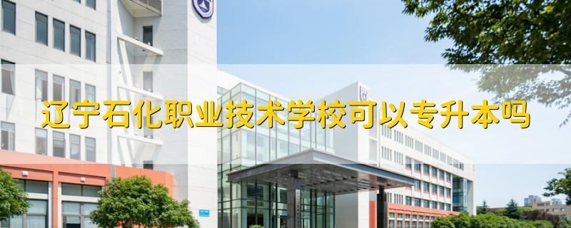 辽宁石化职业技术学校可以专升本吗