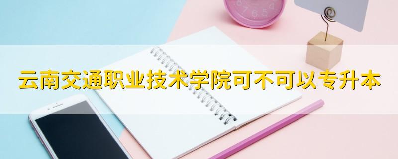 云南交通职业技术学院可不可以专升本