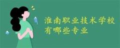 淮南职业技术学校有哪些专业